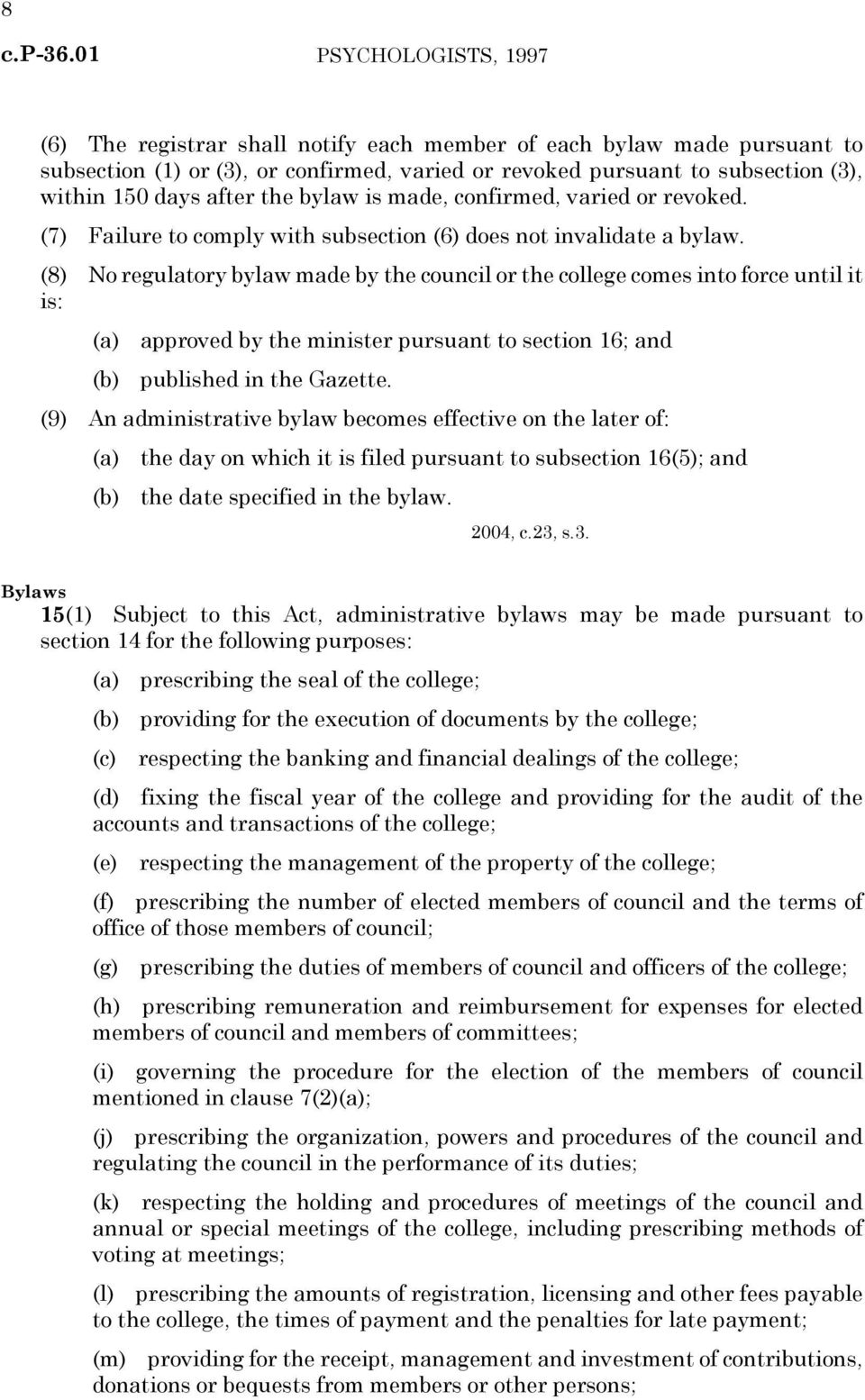 (8) No regulatory bylaw made by the council or the college comes into force until it is: (a) approved by the minister pursuant to section 16; and (b) published in the Gazette.