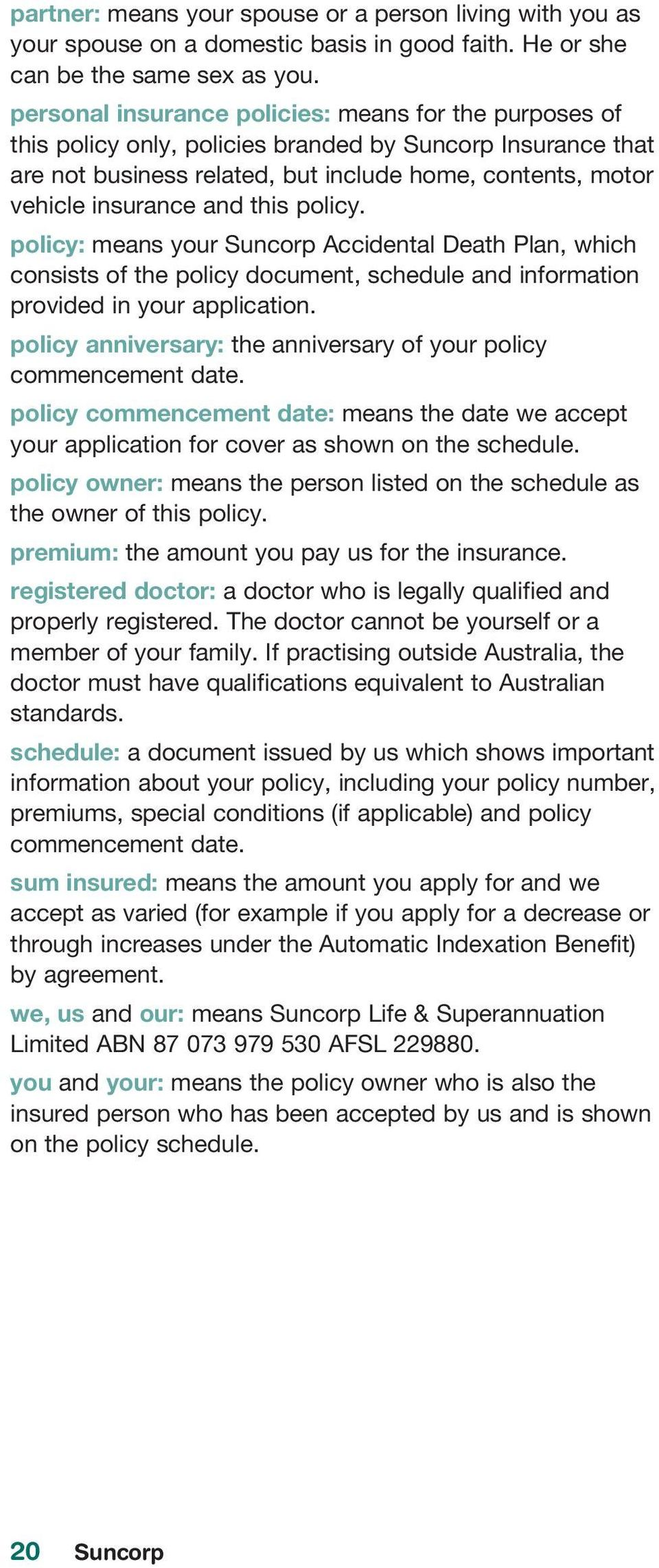 this policy. policy: means your Suncorp Accidental Death Plan, which consists of the policy document, schedule and information provided in your application.