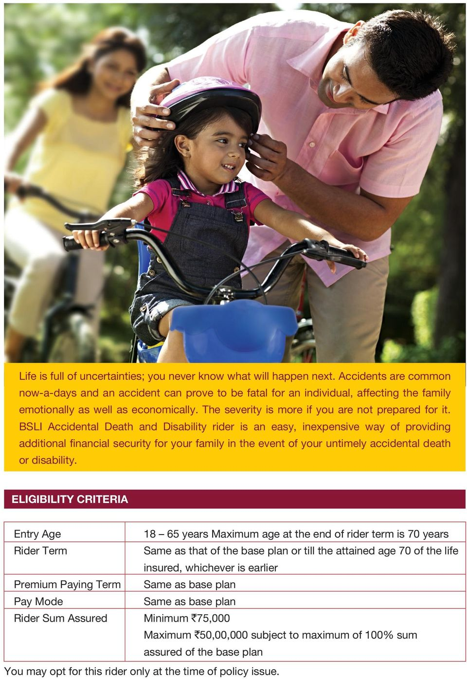 BSLI Accidental Death and Disability rider is an easy, inexpensive way of providing additional financial security for your family in the event of your untimely accidental death or disability.