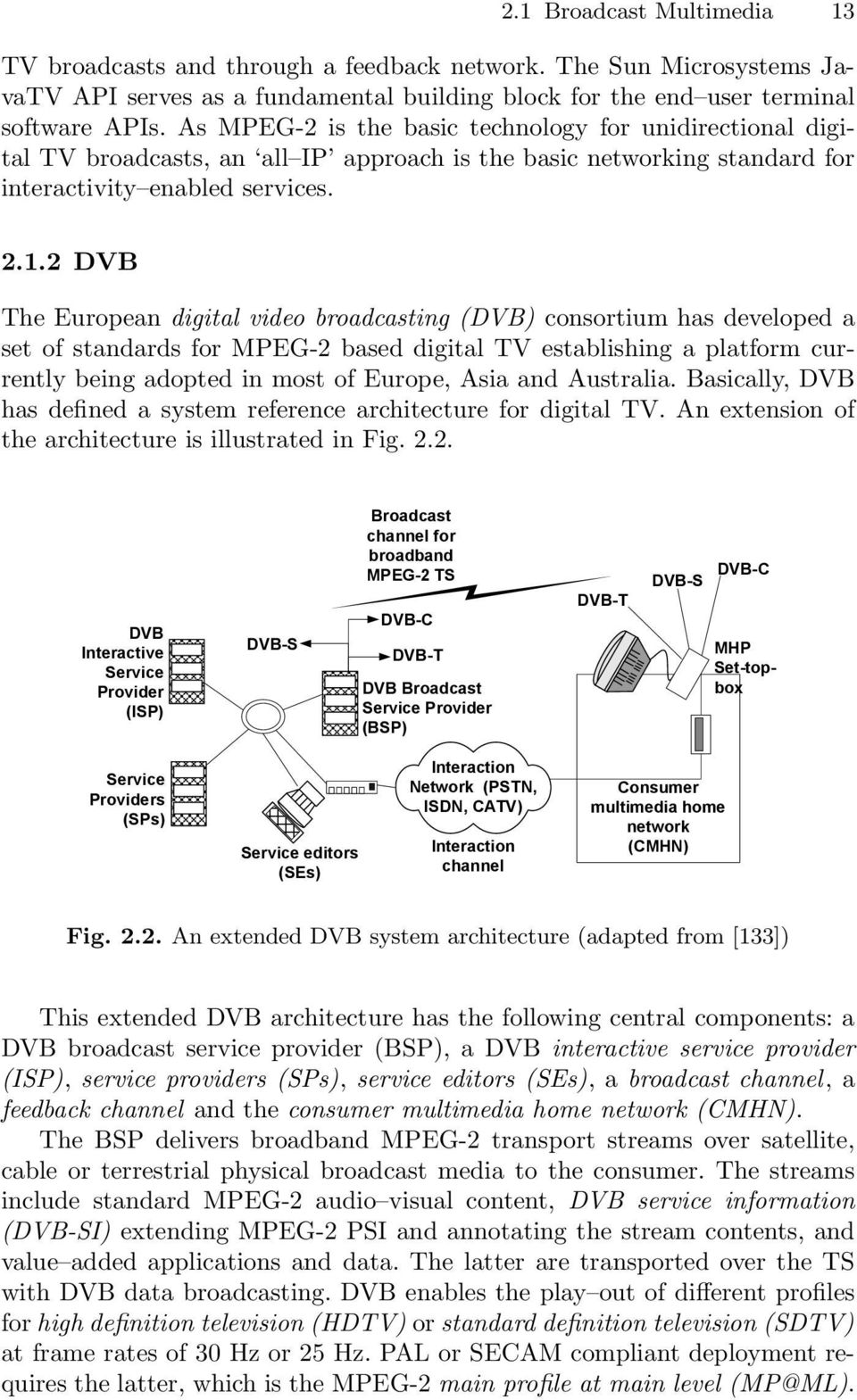 2 DVB The European digital video broadcasting (DVB) consortium has developed a set of standards for MPEG-2 based digital TV establishing a platform currently being adopted in most of Europe, Asia and