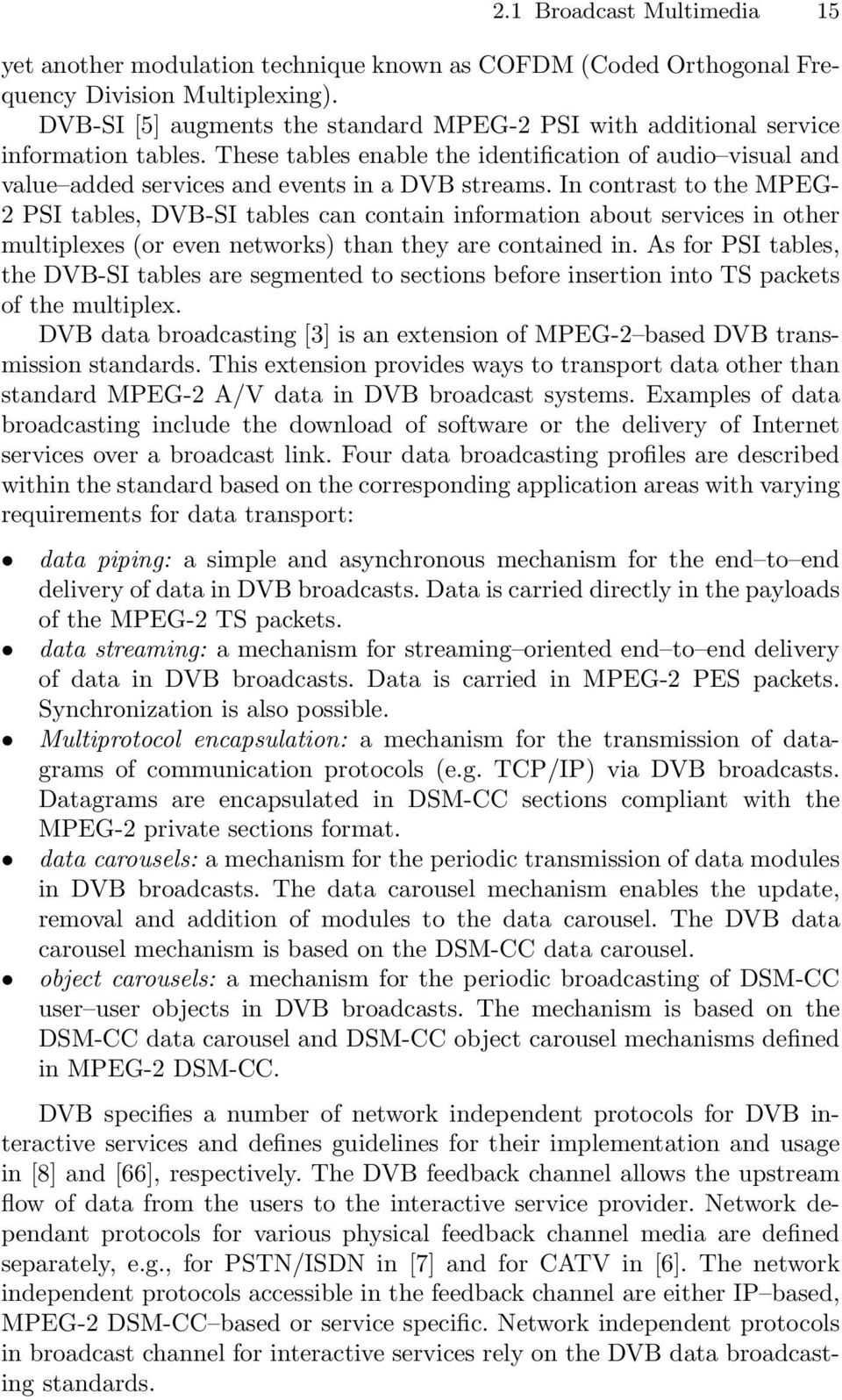 In contrast to the MPEG- 2 PSI tables, DVB-SI tables can contain information about services in other multiplexes (or even networks) than they are contained in.
