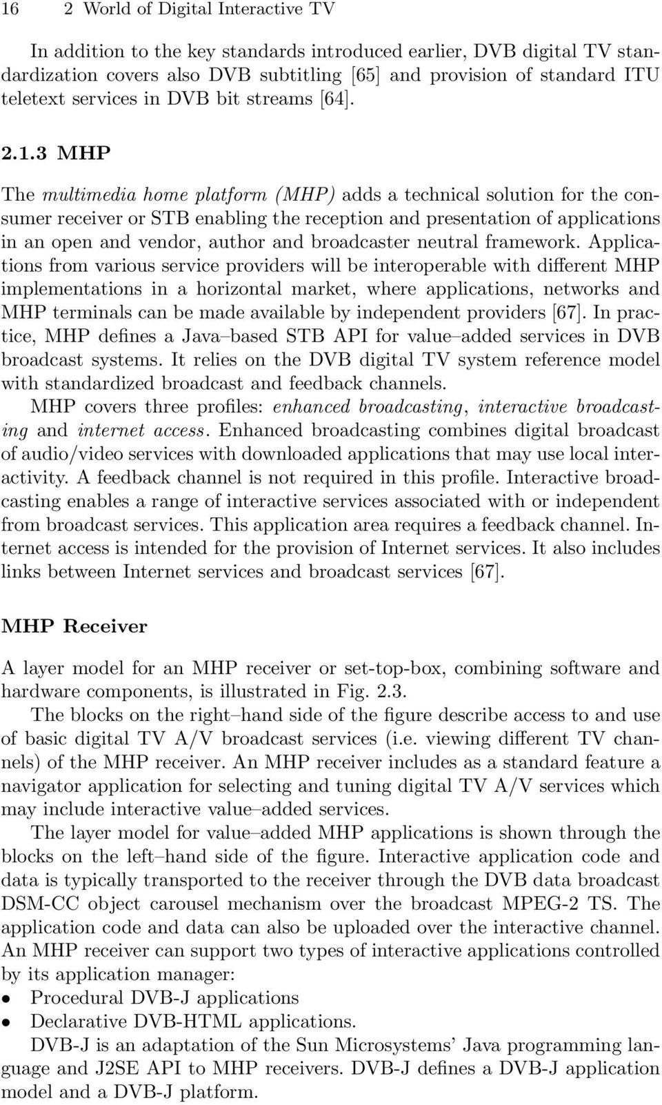 3 MHP The multimedia home platform (MHP) adds a technical solution for the consumer receiver or STB enabling the reception and presentation of applications in an open and vendor, author and