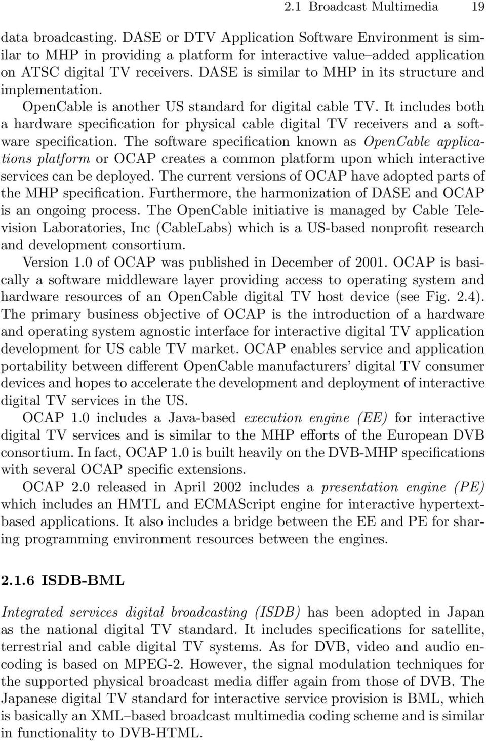 DASE is similar to MHP in its structure and implementation. OpenCable is another US standard for digital cable TV.