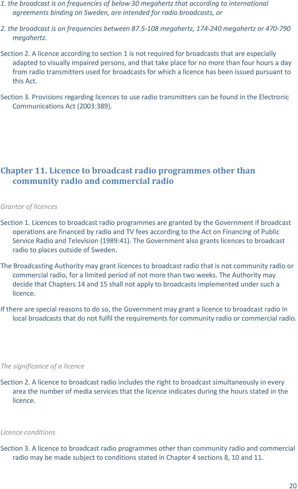 A licence according to section 1 is not required for broadcasts that are especially adapted to visually impaired persons, and that take place for no more than four hours a day from radio transmitters