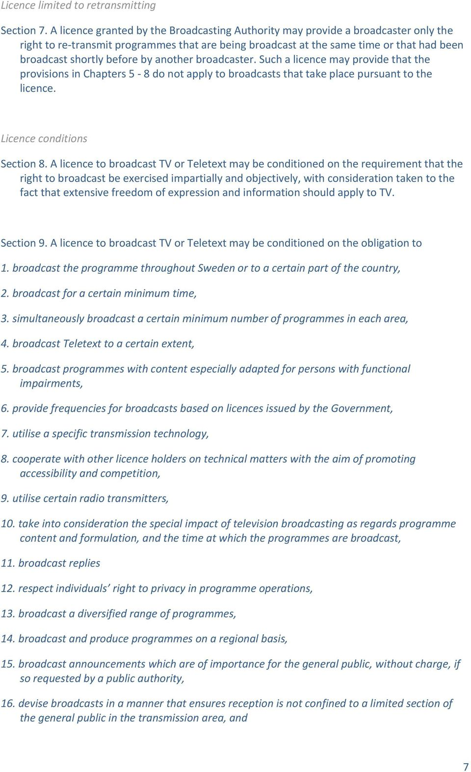 by another broadcaster. Such a licence may provide that the provisions in Chapters 5 8 do not apply to broadcasts that take place pursuant to the licence. Licence conditions Section 8.