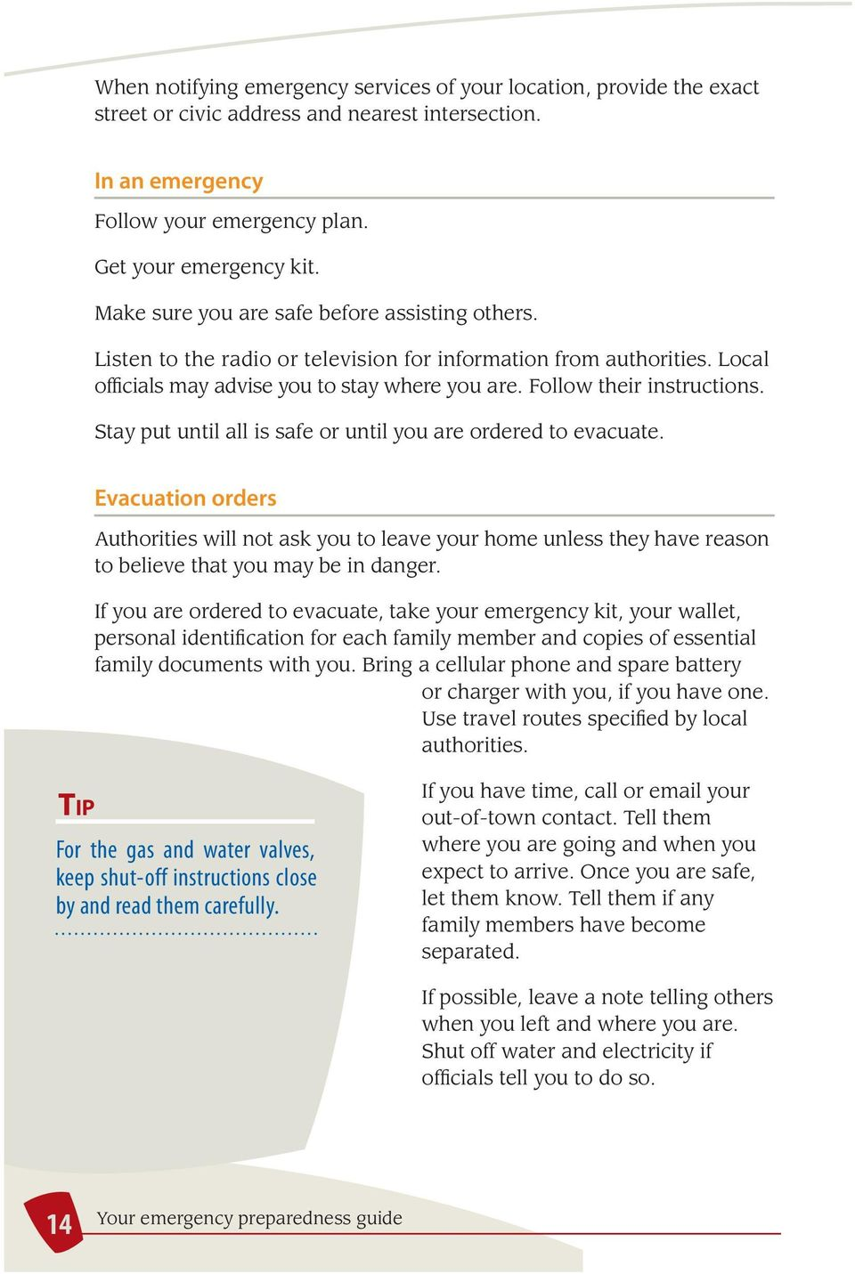 Stay put until all is safe or until you are ordered to evacuate. Evacuation orders Authorities will not ask you to leave your home unless they have reason to believe that you may be in danger.