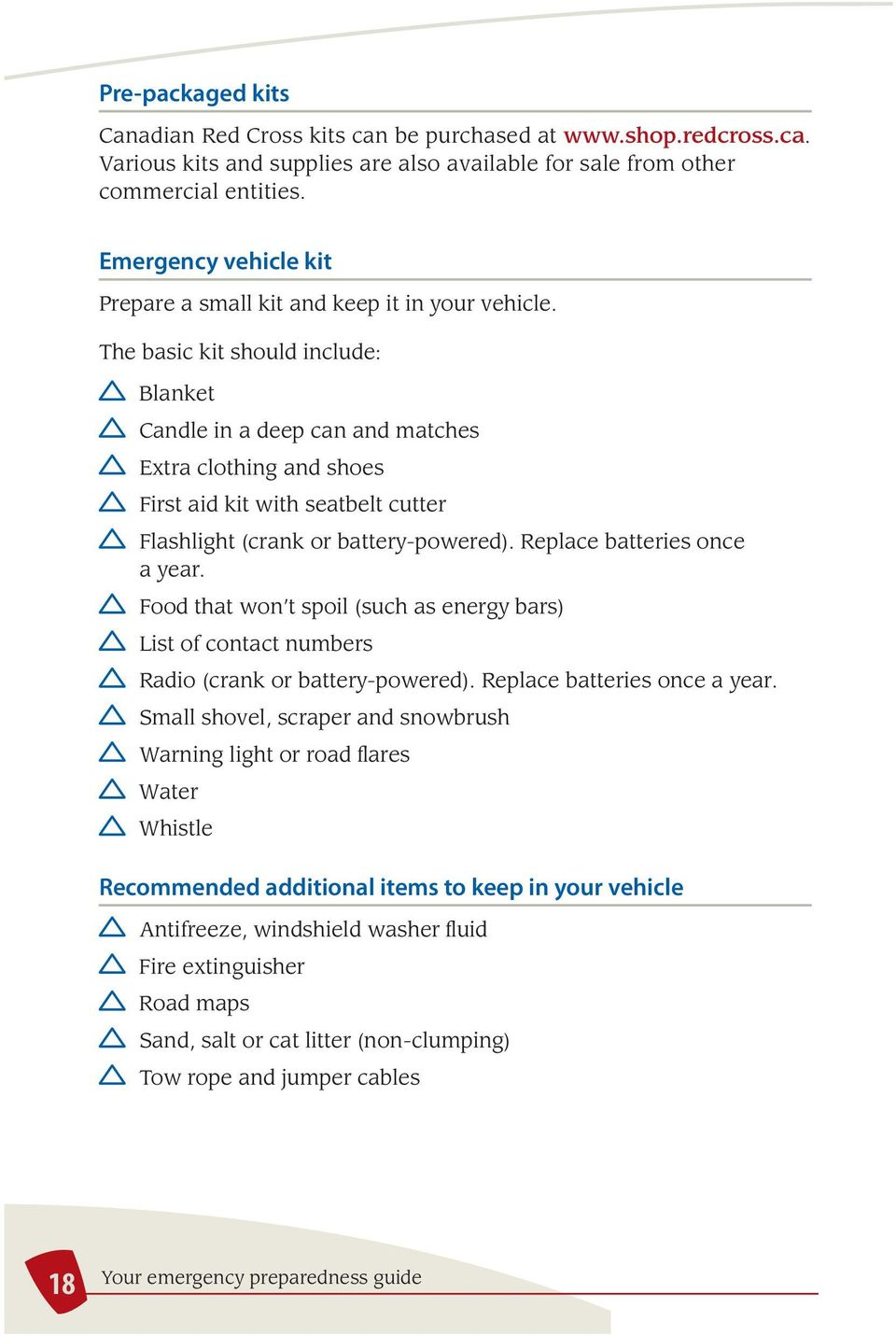 The basic kit should include: Blanket Candle in a deep can and matches Extra clothing and shoes First aid kit with seatbelt cutter Flashlight (crank or battery-powered). Replace batteries once a year.