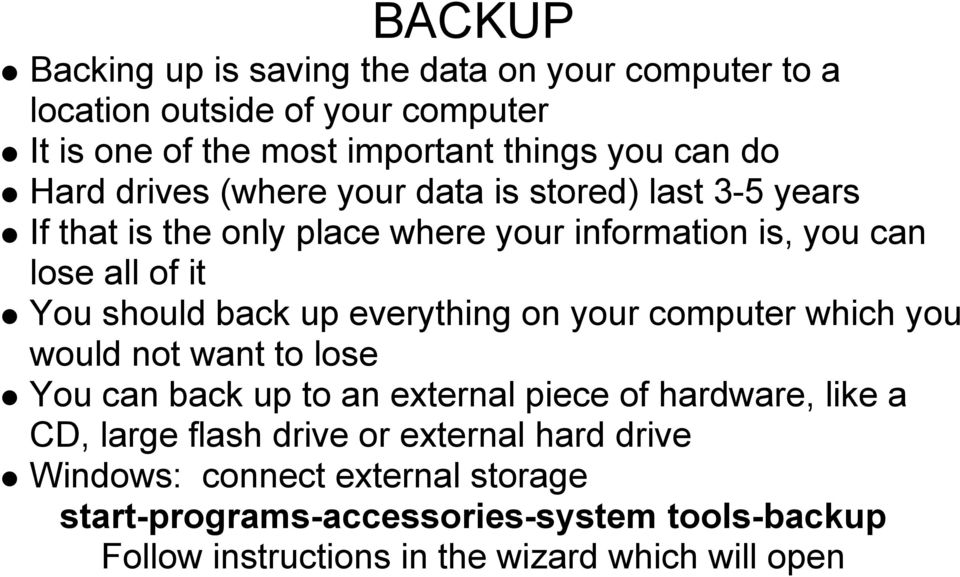 up everything on your computer which you would not want to lose You can back up to an external piece of hardware, like a CD, large flash drive or
