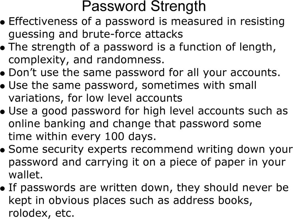 Use the same password, sometimes with small variations, for low level accounts Use a good password for high level accounts such as online banking and change that