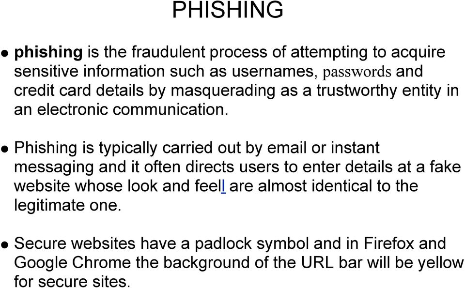 Phishing is typically carried out by email or instant messaging and it often directs users to enter details at a fake website whose