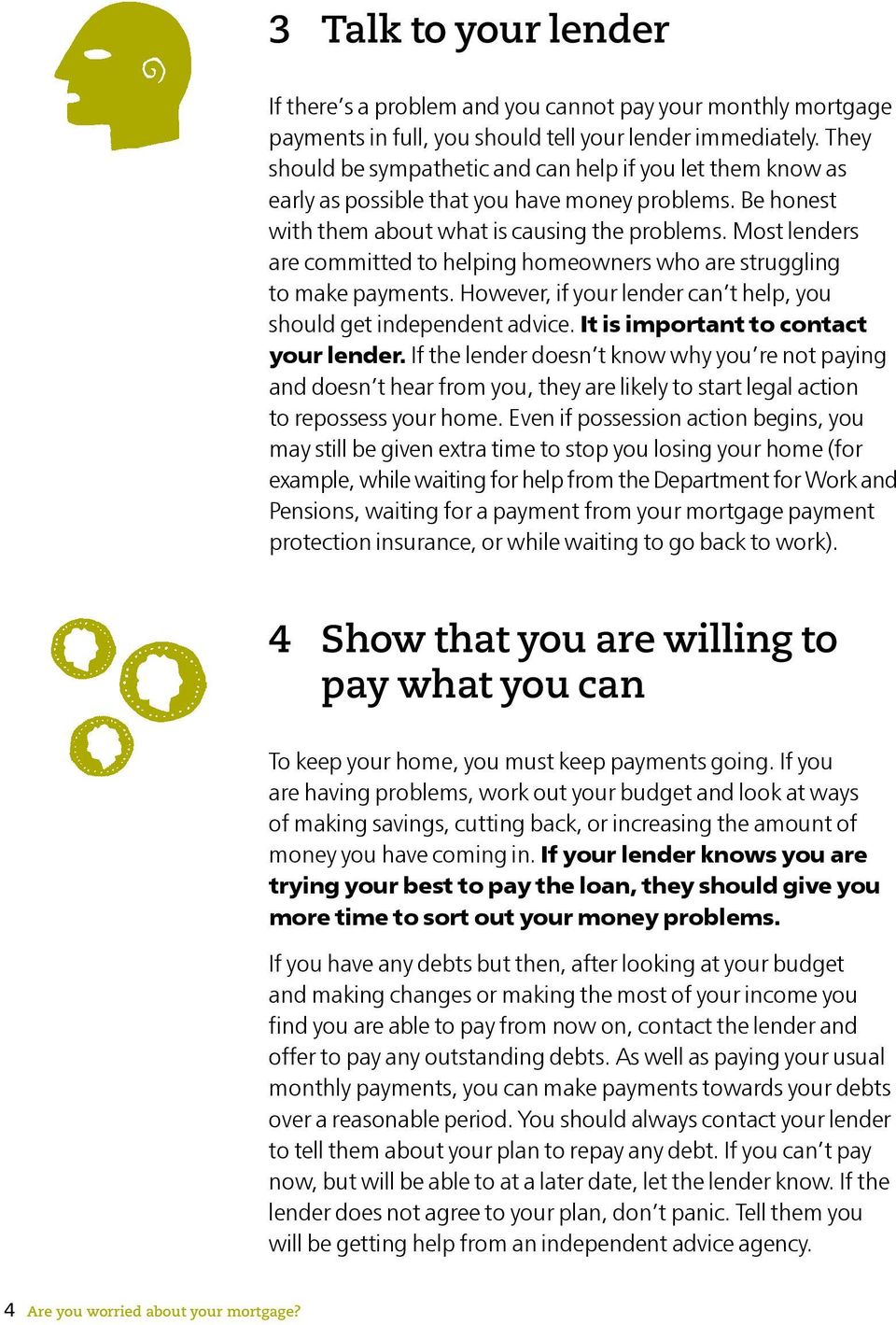 Most lenders are committed to helping homeowners who are struggling to make payments. However, if your lender can t help, you should get independent advice. It is important to contact your lender.