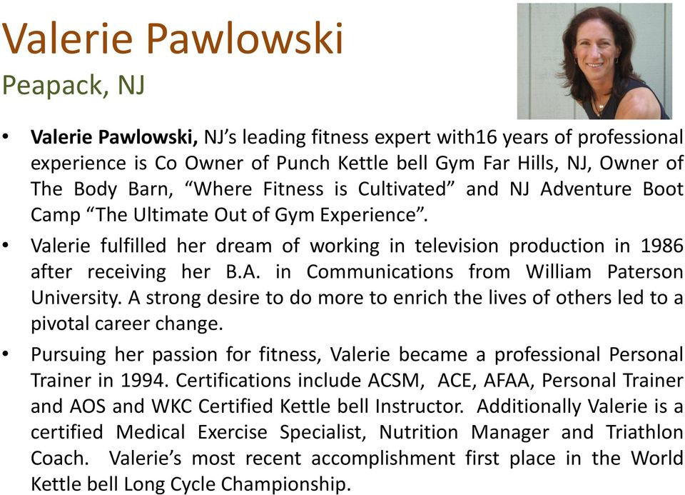 A strong desire to do more to enrich the lives of others led to a pivotal career change. Pursuing her passion for fitness, Valerie became a professional Personal Trainer in 1994.