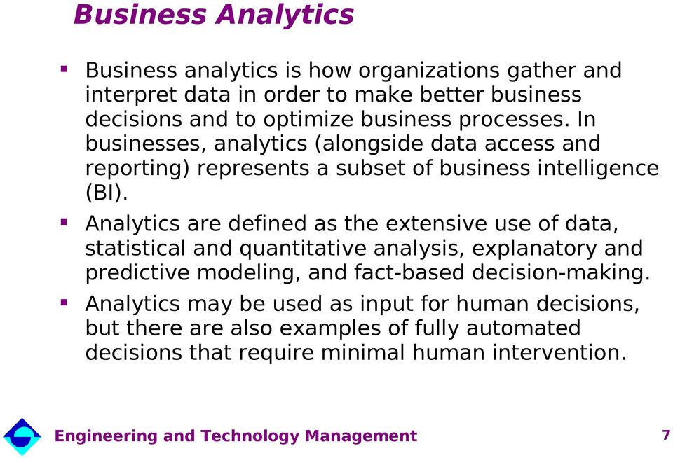 Analytics are defined as the extensive use of data, statistical and quantitative analysis, explanatory and predictive modeling, and fact-based