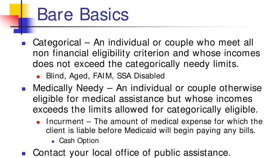 Blind, Aged, FAIM, SSA Disabled Medically Needy An individual or couple otherwise eligible for medical assistance but whose incomes