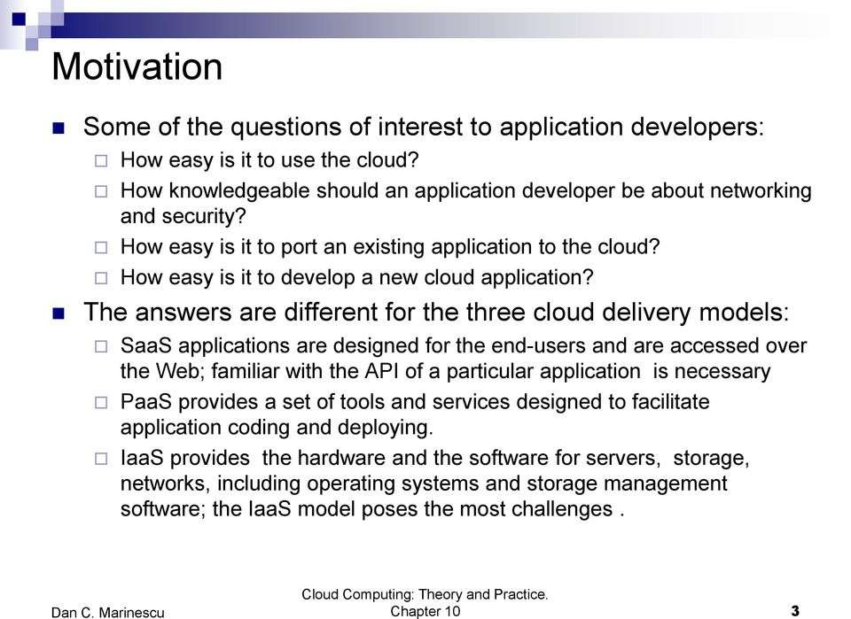 The answers are different for the three cloud delivery models: SaaS applications are designed for the end-users and are accessed over the Web; familiar with the API of a particular application is
