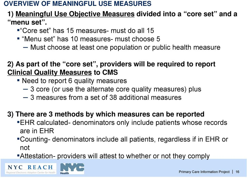 report Clinical Quality Measures to CMS Need to report 6 quality measures 3 core (or use the alternate core quality measures) plus 3 measures from a set of 38 additional measures 3) There are 3