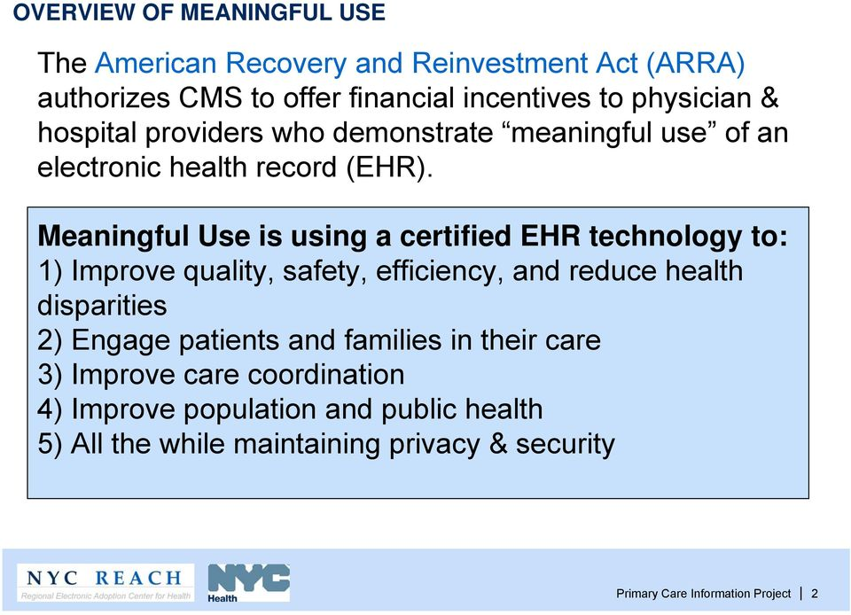 Meaningful Use is using a certified EHR technology to: 1) Improve quality, safety, efficiency, and reduce health disparities 2) Engage