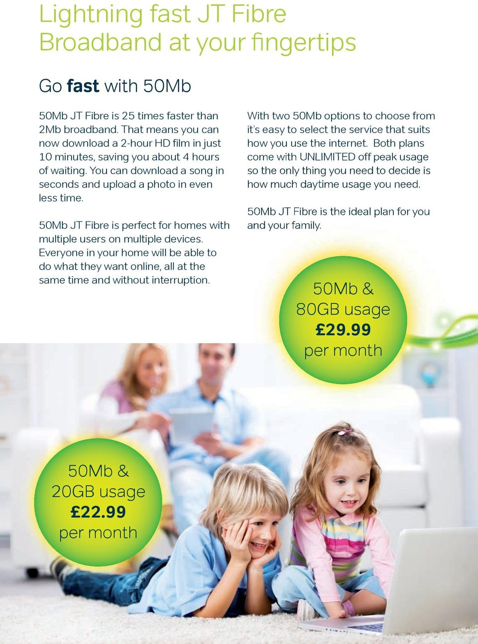 50Mb JT Fibre is perfect for homes with multiple users on multiple devices. Everyone in your home will be able to do what they want online, all at the same time and without interruption.