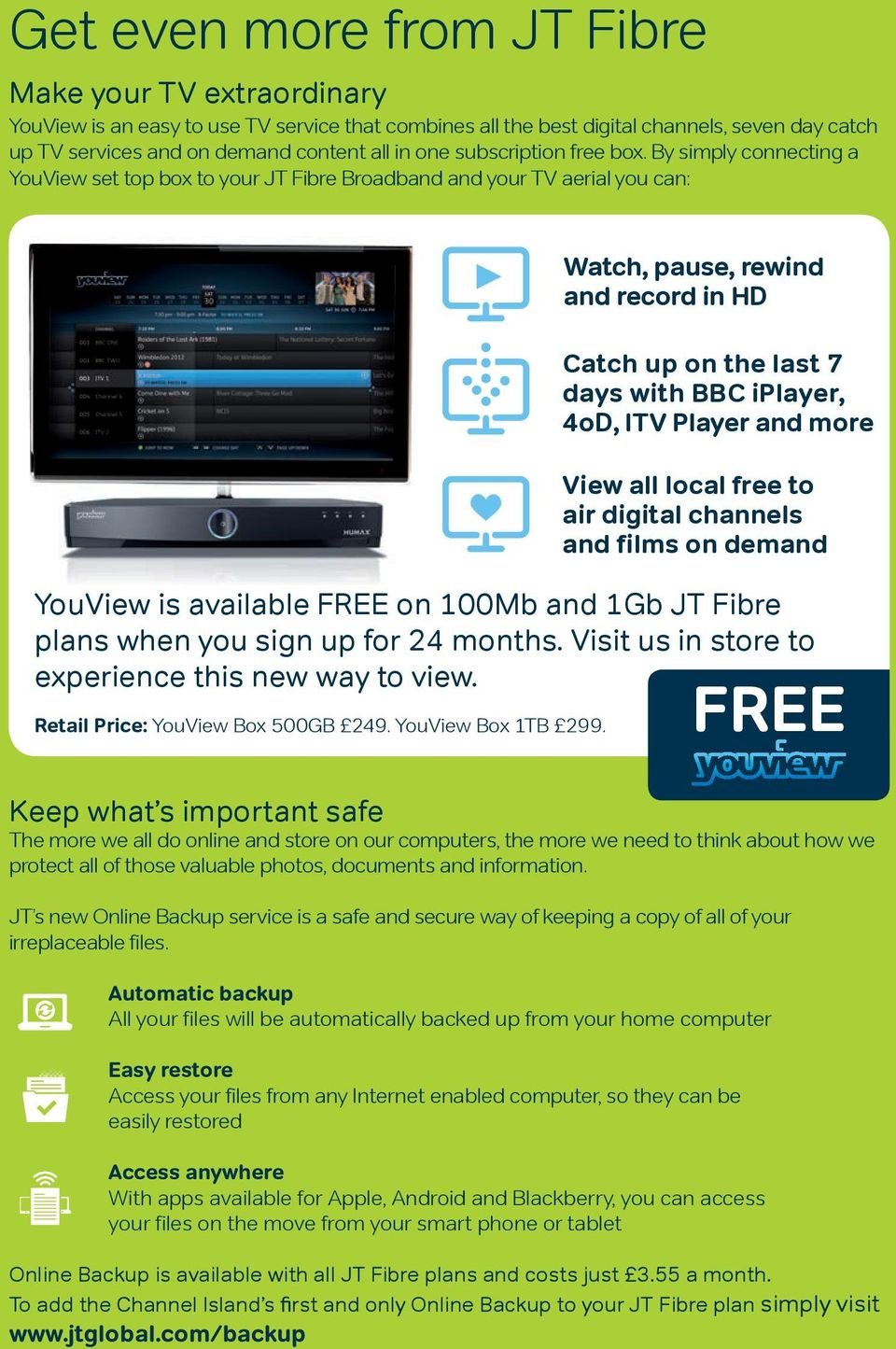 By simply connecting a YouView set top box to your JT Fibre Broadband and your TV aerial you can: Watch, pause, rewind and record in HD Catch up on the last 7 days with BBC iplayer, 4oD, ITV Player