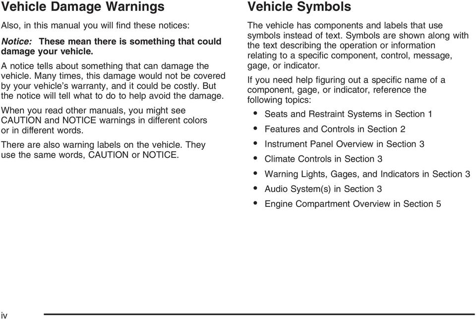 But the notice will tell what to do to help avoid the damage. When you read other manuals, you might see CAUTION and NOTICE warnings in different colors or in different words.