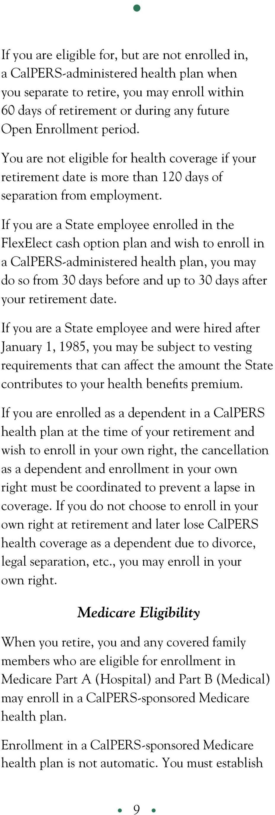 If you are a State employee enrolled in the FlexElect cash option plan and wish to enroll in a CalPERS-administered health plan, you may do so from 30 days before and up to 30 days after your
