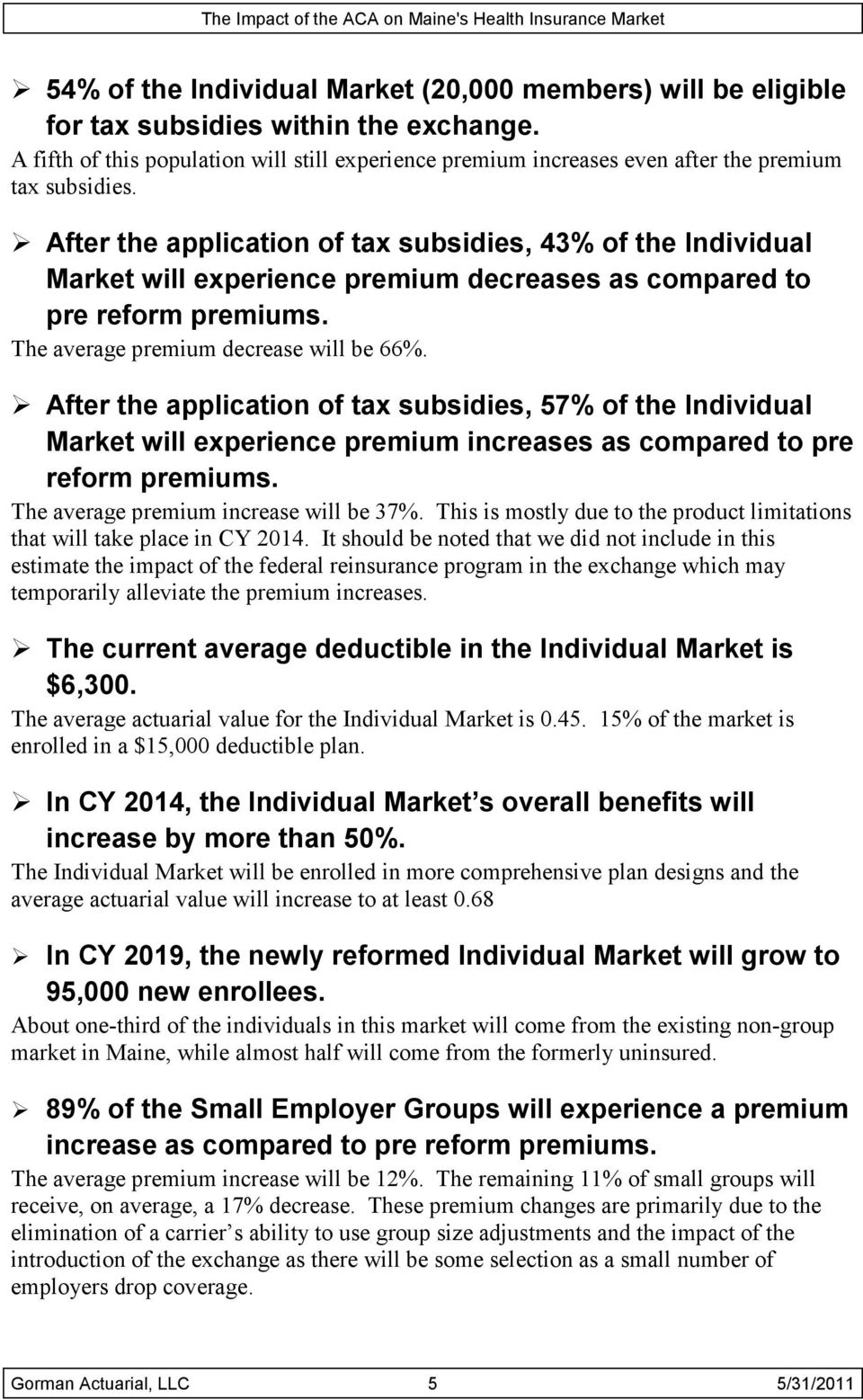 After the application of tax subsidies, 43% of the Individual Market will experience premium decreases as compared to pre reform premiums. The average premium decrease will be 66%.