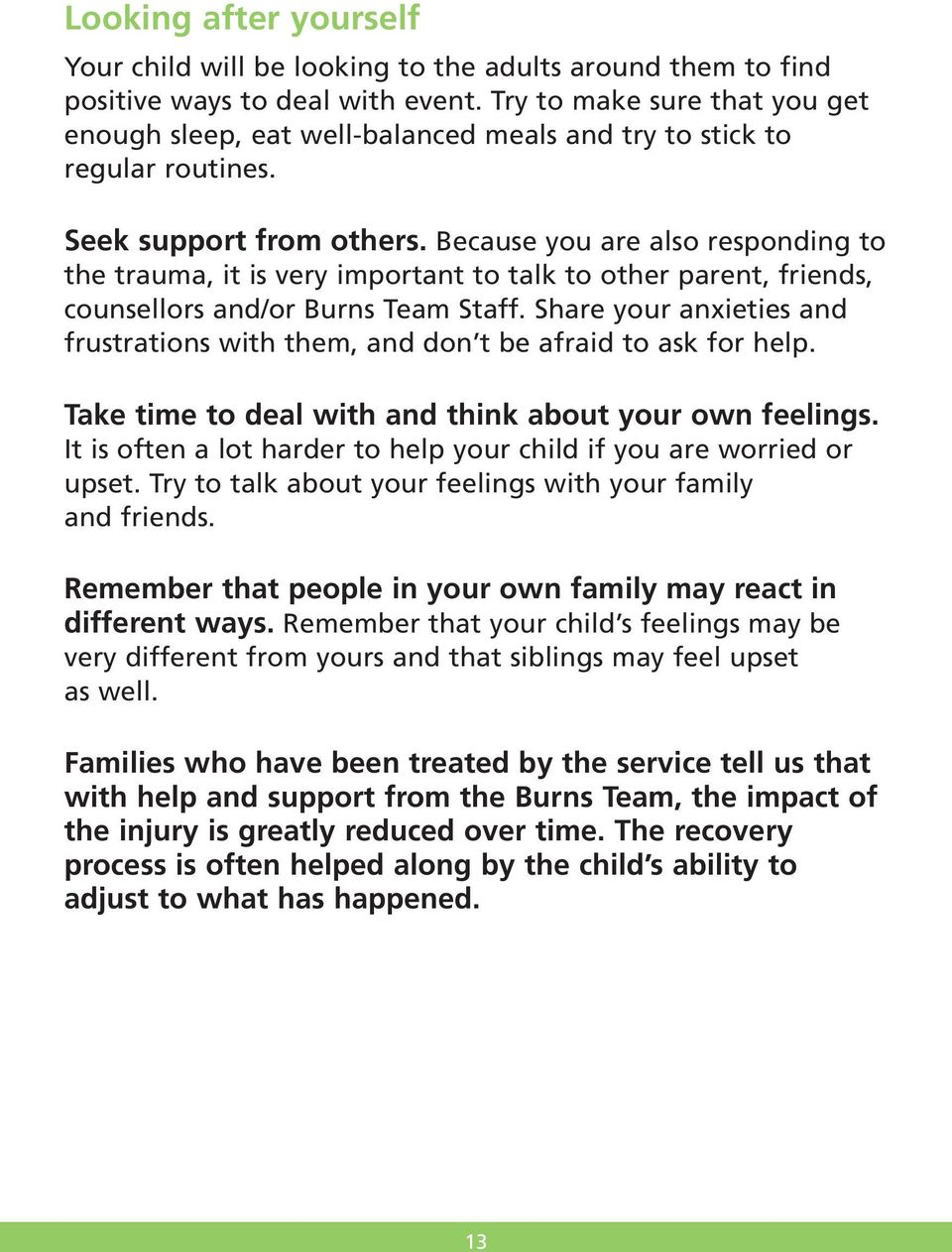 Because you are also responding to the trauma, it is very important to talk to other parent, friends, counsellors and/or Burns Team Staff.