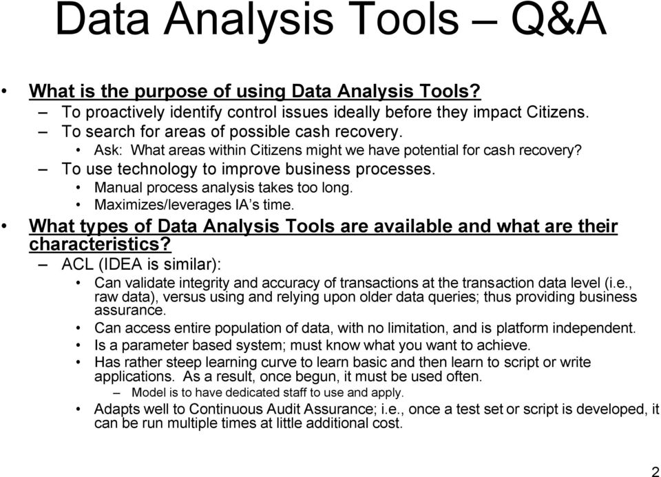 What types of Data Analysis Tools are available and what are their characteristics? ACL (IDEA is similar): Can validate integrity and accuracy of transactions at the transaction data level (i.e., raw data), versus using and relying upon older data queries; thus providing business assurance.