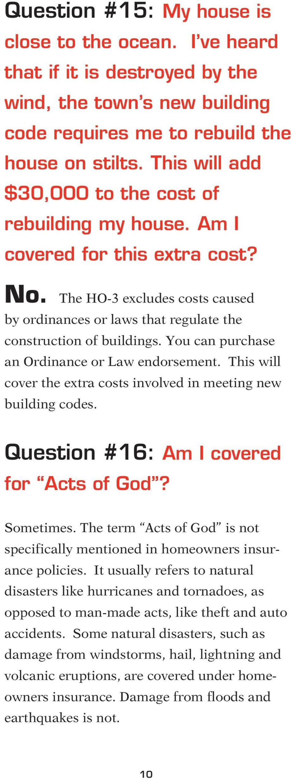 You can purchase an Ordinance or Law endorsement. This will cover the extra costs involved in meeting new building codes. Question #16: Am I covered for Acts of God? Sometimes.