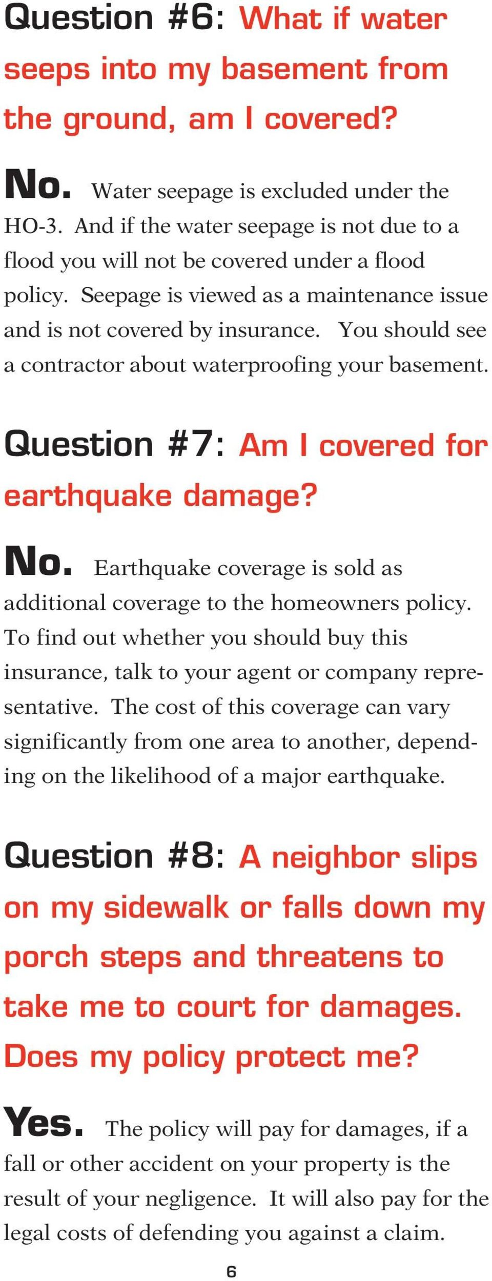 You should see a contractor about waterproofing your basement. Question #7: Am I covered for earthquake damage? No. Earthquake coverage is sold as additional coverage to the homeowners policy.