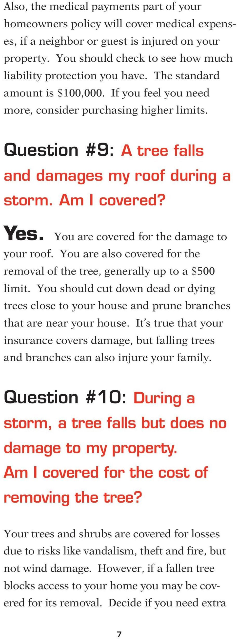Question #9: A tree falls and damages my roof during a storm. Am I covered? Yes. You are covered for the damage to your roof.