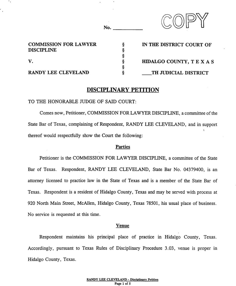 the State Bar of Texas, complaining of Respondent, RANDY LEE CLEVELAND, and in support C thereof would respectfully show the Court the following: Parties Petitioner is the COMMISSION FOR LAWYER
