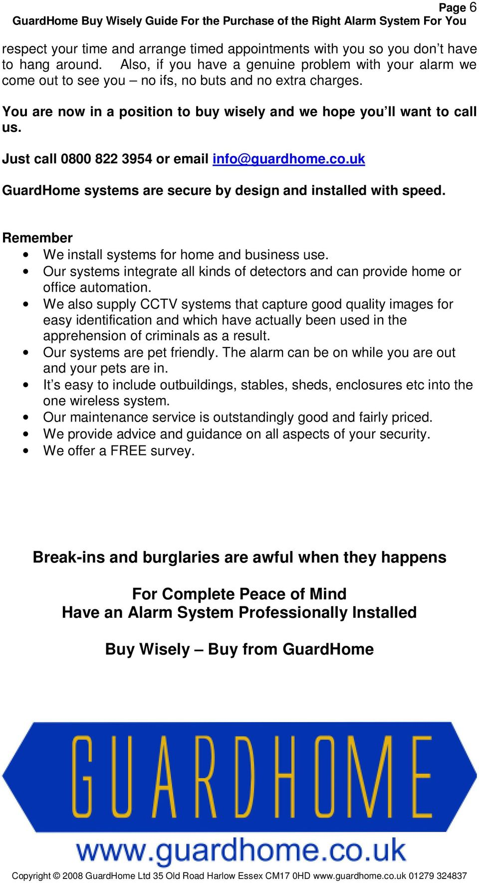 Just call 0800 822 3954 or email info@guardhome.co.uk GuardHome systems are secure by design and installed with speed. Remember We install systems for home and business use.