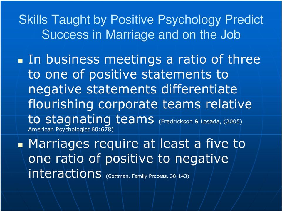 teams relative to stagnating teams (Fredrickson & Losada, (2005) American Psychologist 60:678) Marriages