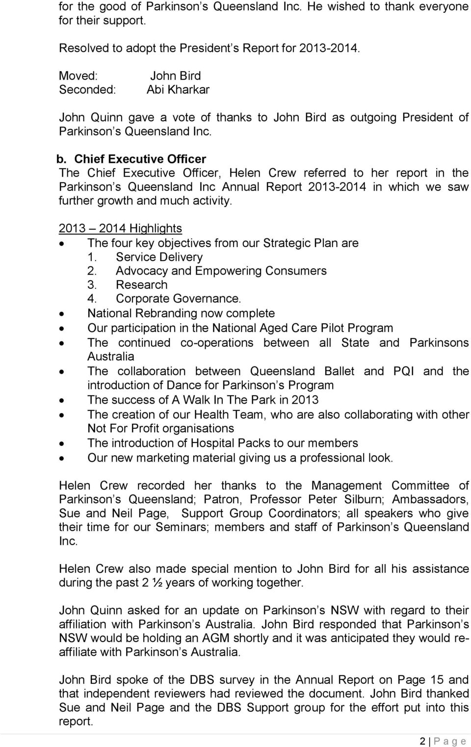 Chief Executive Officer The Chief Executive Officer, Helen Crew referred to her report in the Parkinson s Queensland Inc Annual Report 2013-2014 in which we saw further growth and much activity.