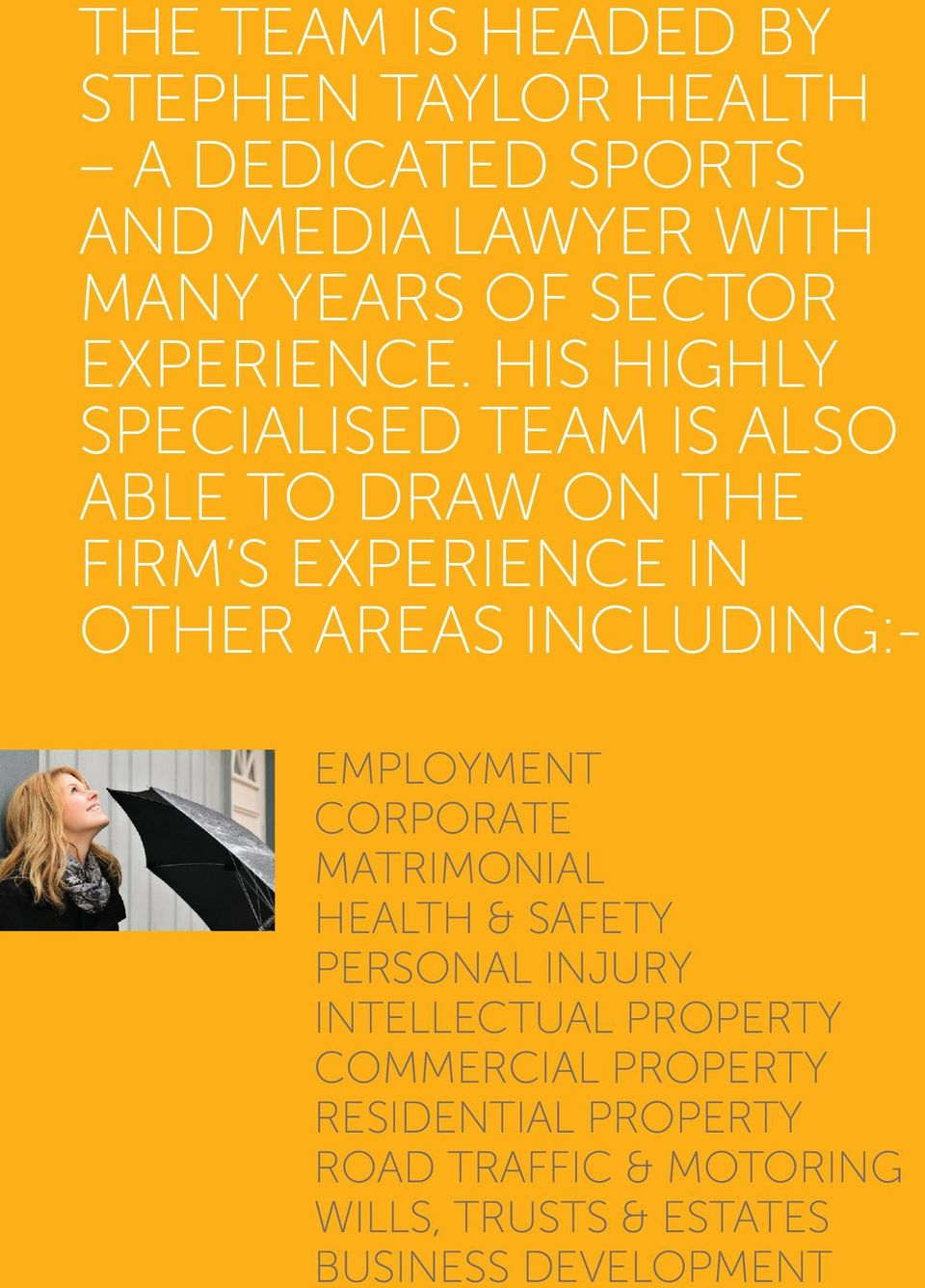 HIS HIGHLY SPECIALISED TEAM IS ALSO ABLE TO DRAW ON THE FIRM S EXPERIENCE IN OTHER AREAS INCLUDING:-
