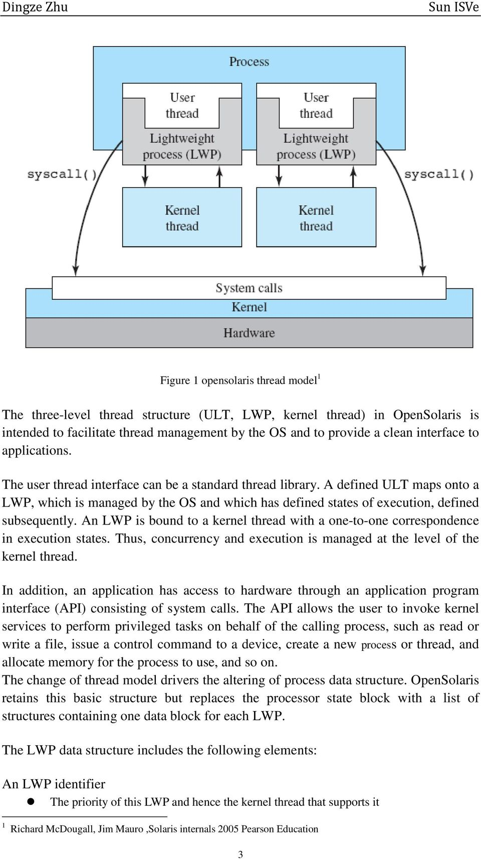 An LWP is bound to a kernel thread with a one-to-one correspondence in execution states. Thus, concurrency and execution is managed at the level of the kernel thread.