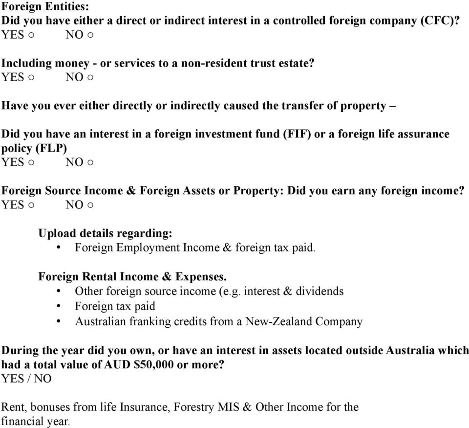 & Foreign Assets or Property: Did you earn any foreign income? Upload details regarding: Foreign Employment Income & foreign tax paid. Foreign Rental Income & Expenses. Other foreign source income (e.