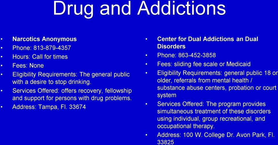 33674 Center for Dual Addictions an Dual Disorders Phone: 863-452-3858 Fees: sliding fee scale or Medicaid Eligibility Requirements: general public 18 or older, referrals from