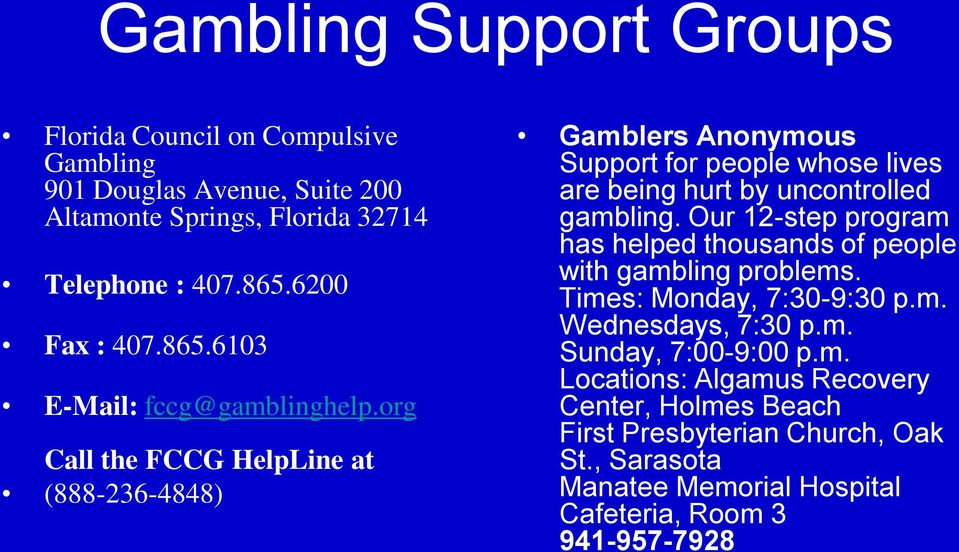 org Call the FCCG HelpLine at (888-236-4848) Gamblers Anonymous Support for people whose lives are being hurt by uncontrolled gambling.