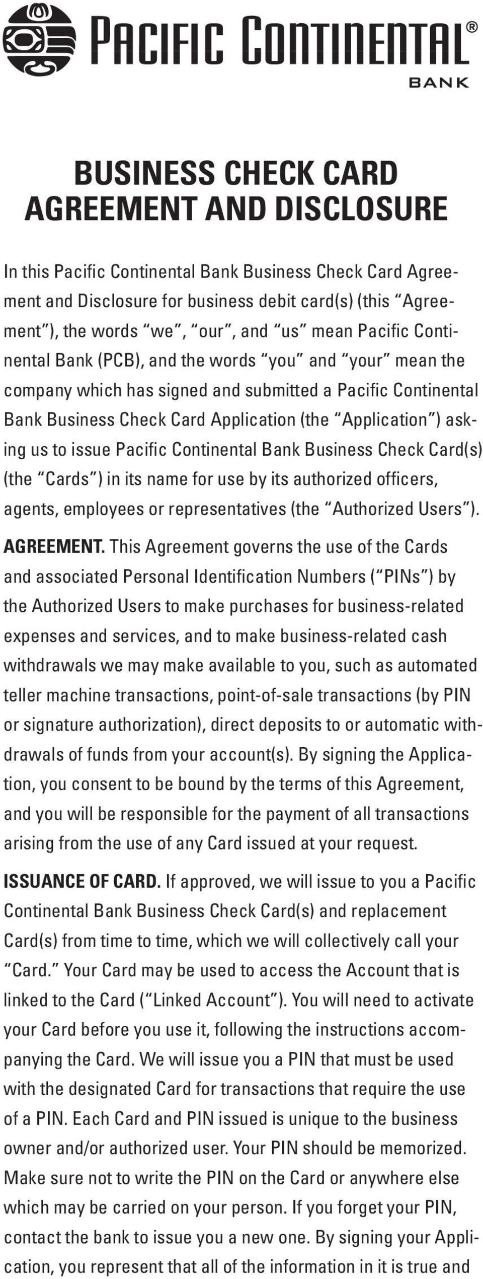 issue Pacific Continental Bank Business Check Card(s) (the Cards ) in its name for use by its authorized officers, agents, employees or representatives (the Authorized Users ). AGREEMENT.