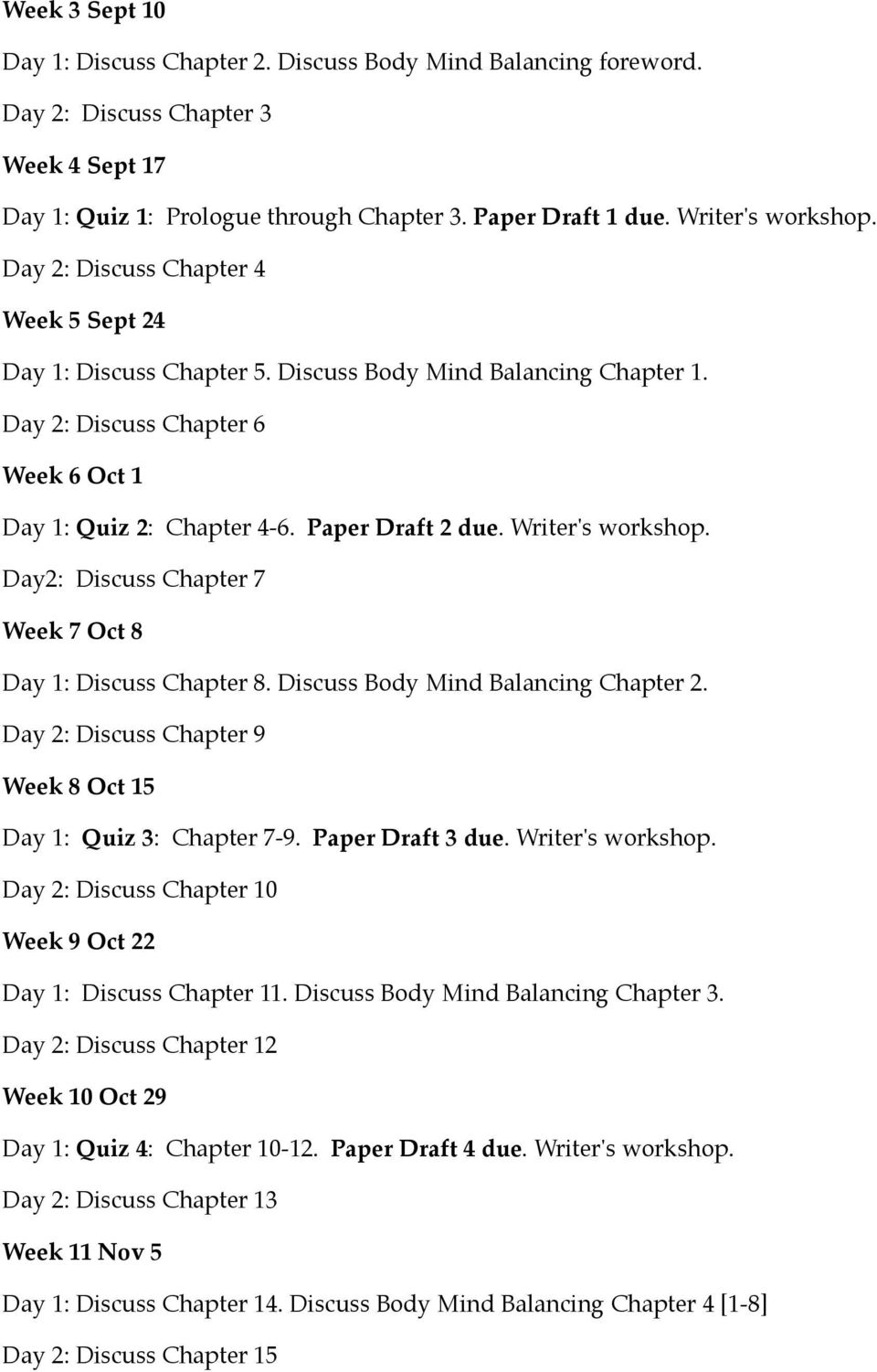 Writer's workshop. Day2: Discuss Chapter 7 Week 7 Oct 8 Day 1: Discuss Chapter 8. Discuss Body Mind Balancing Chapter 2. Day 2: Discuss Chapter 9 Week 8 Oct 15 Day 1: Quiz 3: Chapter 7-9.