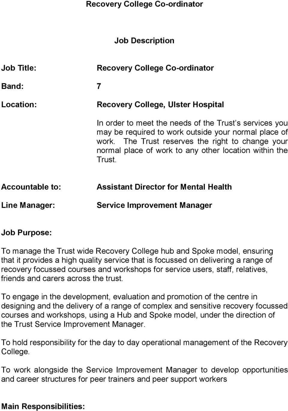 Accountable to: Line Manager: Assistant Director for Mental Health Service Improvement Manager Job Purpose: To manage the Trust wide Recovery College hub and Spoke model, ensuring that it provides a