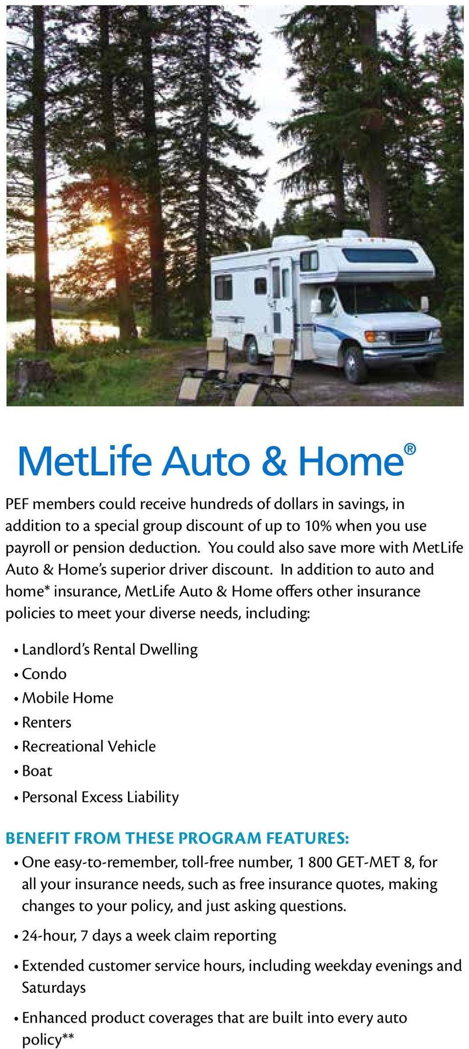In addition to auto and home* insurance, MetLife Auto & Home offers other insurance policies to meet your diverse needs, including: Landlord s Rental Dwelling Condo Mobile Home Renters Recreational