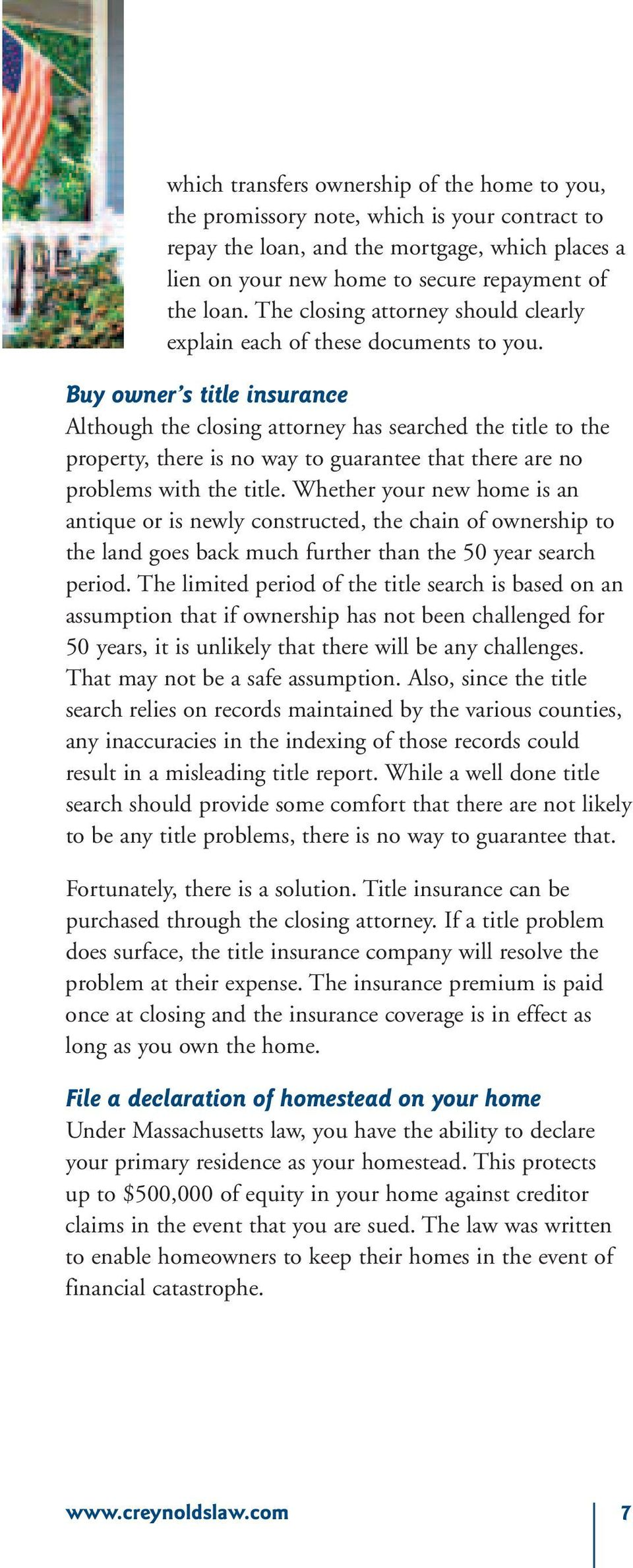Buy owner s title insurance Although the closing attorney has searched the title to the property, there is no way to guarantee that there are no problems with the title.