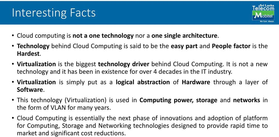 Virtualization is simply put as a logical abstraction of Hardware through a layer of Software.