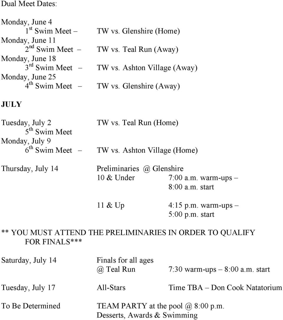Ashton Village (Home) Thursday, July 14 Preliminaries @ Glenshire 10 & Under 7:00 a.m. warm-ups 8:00 a.m. start 11 & Up 4:15 p.m. warm-ups 5:00 p.m. start ** YOU MUST ATTEND THE PRELIMINARIES IN ORDER TO QUALIFY FOR FINALS*** Saturday, July 14 Finals for all ages @ Teal Run 7:30 warm-ups 8:00 a.