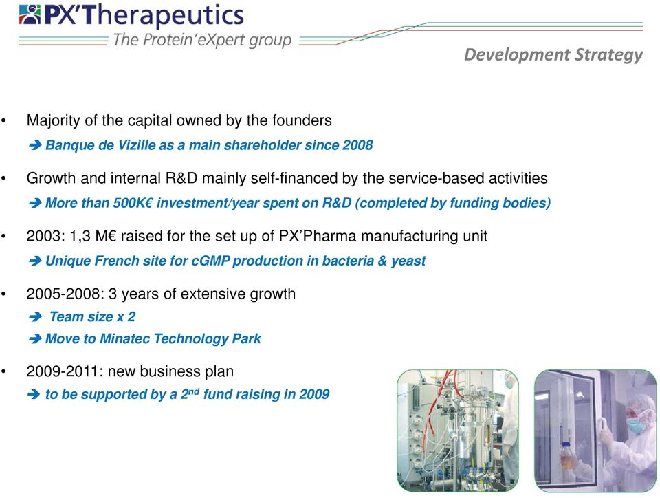 1,3 M raised for the set up of PX Pharma manufacturing unit Unique French site for cgmp production in bacteria & yeast 2005-2008: 3 years