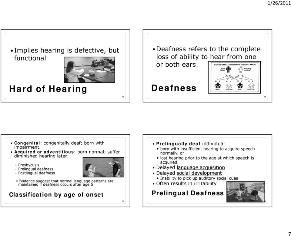 Presbycusis Prelingual deafness Postlingual deafness Evidence suggest that normal language g patterns are maintained if deafness occurs after age 5 Classification by age of onset 27