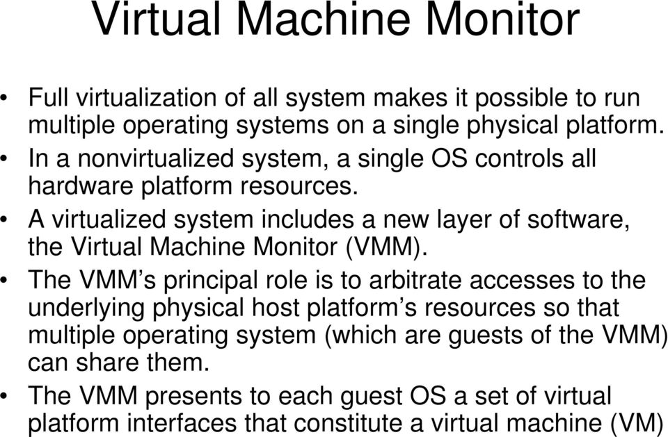 A virtualized system includes a new layer of software, the Virtual Machine Monitor (VMM).